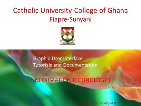 Catholic University College of Ghana Fiapre-Sunyani INFORMATION TECHNOLOGY I Audrey Asante, Faculty of ICST Graphic User Interface Tutorials and Documentation.