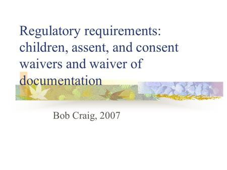 Regulatory requirements: children, assent, and consent waivers and waiver of documentation Bob Craig, 2007.