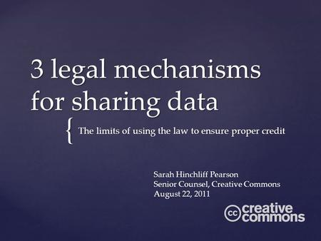 { 3 legal mechanisms for sharing data The limits of using the law to ensure proper credit Sarah Hinchliff Pearson Senior Counsel, Creative Commons August.