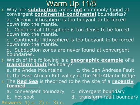 Warm Up 11/5 Why are subduction zones not commonly found at convergent continental-continental boundaries? a. Oceanic lithosphere is too buoyant to be.