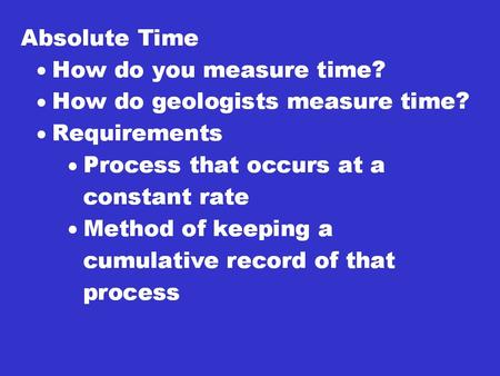 Absolute Time Benefits: –Tell you how old something is. –If two ages are known for different events then you can calculate the time between to see how.
