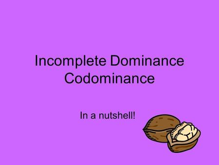 Incomplete Dominance Codominance In a nutshell!. Review: Dominant/Recessive One allele is dominant over the other (capable of masking the recessive allele)