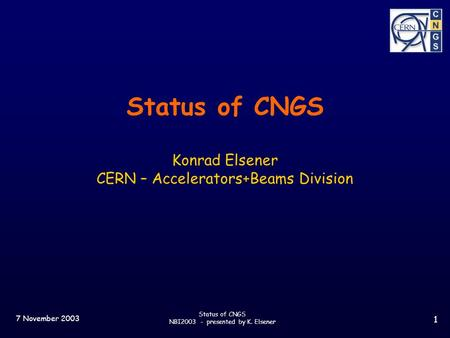 7 November 2003 Status of CNGS NBI2003 - presented by K. Elsener 1 Status of CNGS Konrad Elsener CERN – Accelerators+Beams Division.