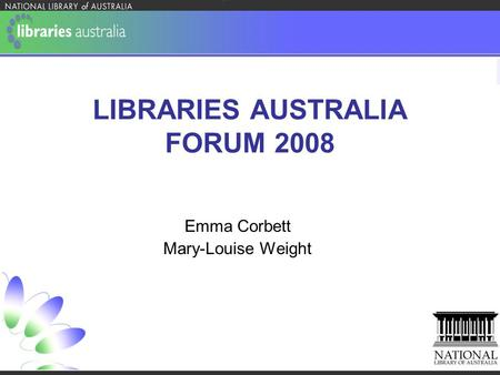 LIBRARIES AUSTRALIA FORUM 2008 Emma Corbett Mary-Louise Weight.