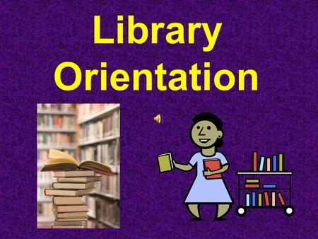 Library Orientation Rules Come to the Library to work; not play Always work quietly in the Library – use a whisper Keep the books to the front of the.
