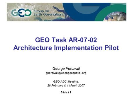 Slide # 1 GEO Task AR-07-02 Architecture Implementation Pilot George Percivall GEO ADC Meeting, 28 February & 1 March 2007.