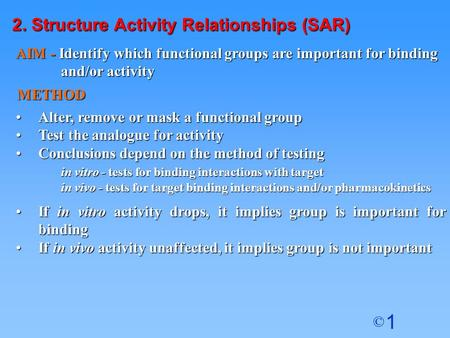 1 © 2. Structure Activity Relationships (SAR) Alter, remove or mask a functional groupAlter, remove or mask a functional group Test the analogue for activityTest.