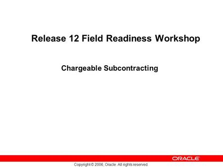 Copyright © 2006, Oracle. All rights reserved. Release 12 Field Readiness Workshop Chargeable Subcontracting.