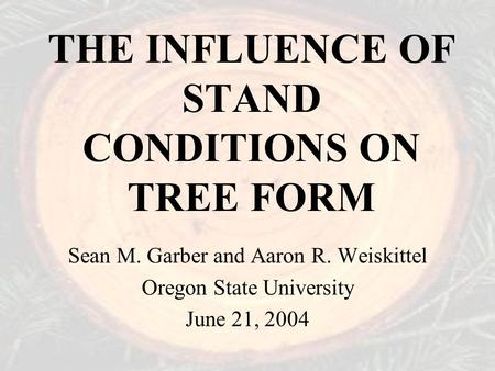 THE INFLUENCE OF STAND CONDITIONS ON TREE FORM Sean M. Garber and Aaron R. Weiskittel Oregon State University June 21, 2004.