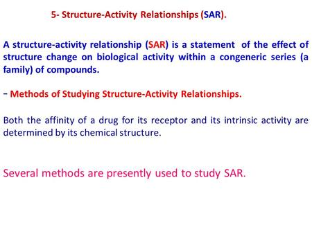 5- Structure-Activity Relationships (SAR). A structure-activity relationship (SAR) is a statement of the effect of structure change on biological activity.