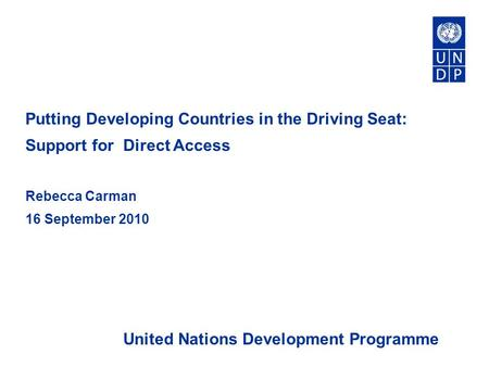 Putting Developing Countries in the Driving Seat: Support for Direct Access Rebecca Carman 16 September 2010 United Nations Development Programme.