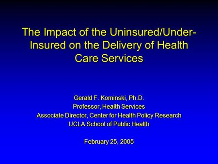 The Impact of the Uninsured/Under- Insured on the Delivery of Health Care Services Gerald F. Kominski, Ph.D. Professor, Health Services Associate Director,