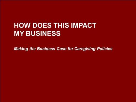 Making the Business Case for Caregiving Policies HOW DOES THIS IMPACT MY BUSINESS.