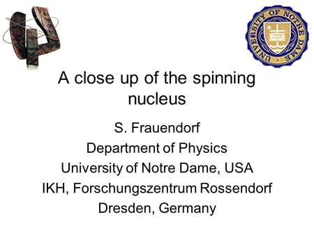 A close up of the spinning nucleus S. Frauendorf Department of Physics University of Notre Dame, USA IKH, Forschungszentrum Rossendorf Dresden, Germany.