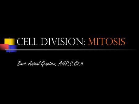 Cell Division: Mitosis Basic Animal Genetics, ANR.C.C7.5.