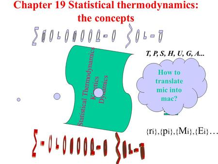 Chapter 19 Statistical thermodynamics: the concepts Statistical Thermodynamics Kinetics Dynamics T, P, S, H, U, G, A... { r i},{ p i},{ M i},{ E i} … How.