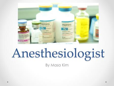 Anesthesiologist By Masa Kim. Basic tasks Basic tasks Monitor patient before, during, after anesthesia Gives intravenous fluids to patient to control.