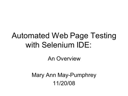 Automated Web Page Testing with Selenium IDE: An Overview Mary Ann May-Pumphrey 11/20/08.