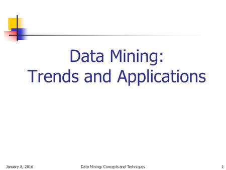 January 8, 2016Data Mining: Concepts and Techniques1 Data Mining: Trends and Applications.
