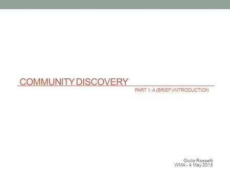 COMMUNITY DISCOVERY PART 1: A (BRIEF) INTRODUCTION Giulio Rossetti WMA - 4 May 2015.