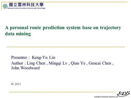 Intelligent Database Systems Lab 國立雲林科技大學 National Yunlin University of Science and Technology 1 A personal route prediction system base on trajectory.