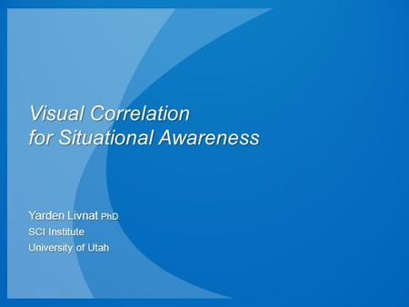 Visual Correlation for Situational Awareness Yarden Livnat PhD SCI Institute University of Utah.