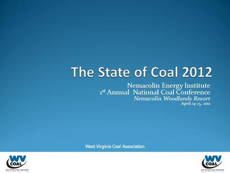 Nemacolin Energy Institute 1 st Annual National Coal Conference Nemacolin Woodlands Resort April 24-25, 2012 West Virginia Coal Association.