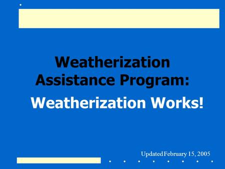 Weatherization Assistance Program: Weatherization Works! Updated February 15, 2005.