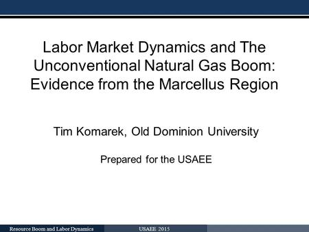 Labor Market Dynamics and The Unconventional Natural Gas Boom: Evidence from the Marcellus Region Tim Komarek, Old Dominion University Prepared for the.