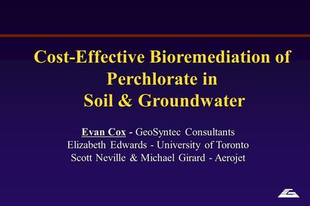 Cost-Effective Bioremediation of Perchlorate in Soil & Groundwater Soil & Groundwater Evan Cox - GeoSyntec Consultants Elizabeth Edwards - University of.