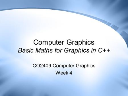 Computer Graphics Basic Maths for Graphics in C++ CO2409 Computer Graphics Week 4.