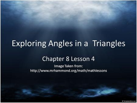 Exploring Angles in a Triangles Chapter 8 Lesson 4 Image Taken from: