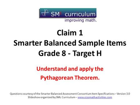 Claim 1 Smarter Balanced Sample Items Grade 8 - Target H Understand and apply the Pythagorean Theorem. Questions courtesy of the Smarter Balanced Assessment.