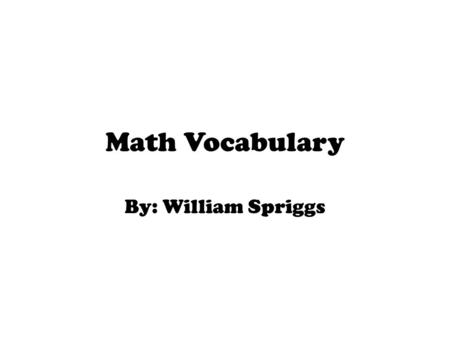 Math Vocabulary By: William Spriggs. Integer is a number that can be written without a fractional or decimal component.