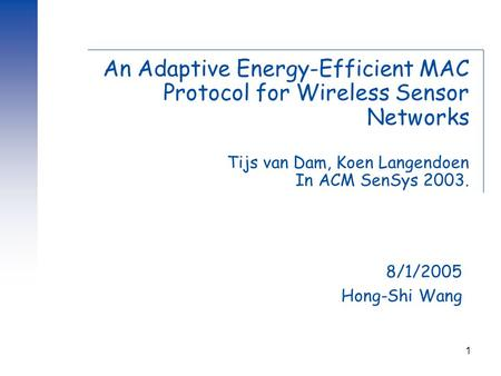 1 An Adaptive Energy-Efficient MAC Protocol for Wireless Sensor Networks Tijs van Dam, Koen Langendoen In ACM SenSys 2003. 8/1/2005 Hong-Shi Wang.