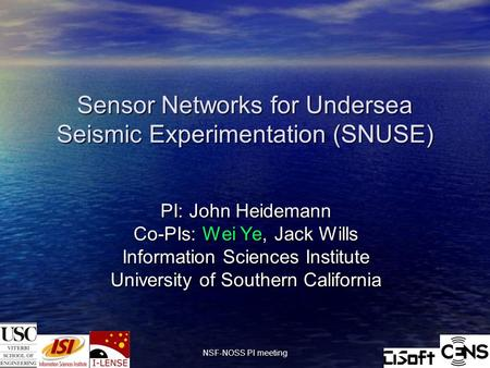 10/18/2004 NSF-NOSS PI meeting 1 Sensor Networks for Undersea Seismic Experimentation (SNUSE) PI: John Heidemann Co-PIs: Wei Ye, Jack Wills Information.