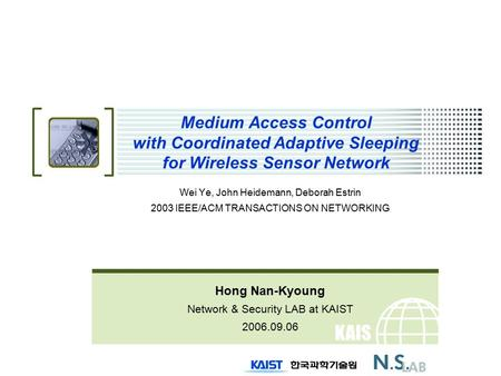 KAIS T Medium Access Control with Coordinated Adaptive Sleeping for Wireless Sensor Network Wei Ye, John Heidemann, Deborah Estrin 2003 IEEE/ACM TRANSACTIONS.