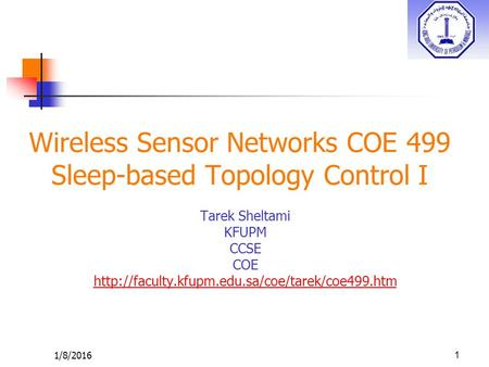 1/8/2016 Wireless Sensor Networks COE 499 Sleep-based Topology Control I Tarek Sheltami KFUPM CCSE COE