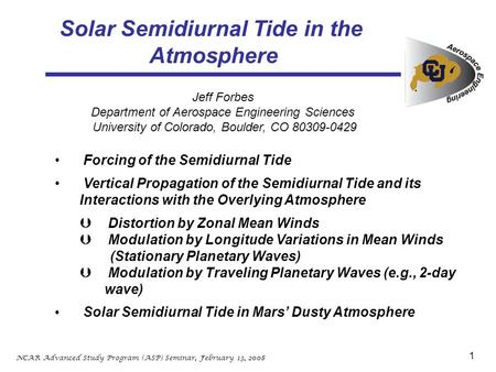 NCAR Advanced Study Program (ASP) Seminar, February 13, 2008 1 Solar Semidiurnal Tide in the Atmosphere Jeff Forbes Department of Aerospace Engineering.