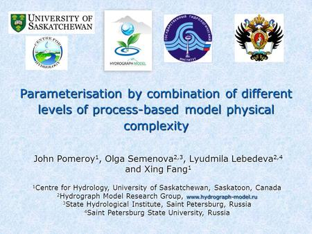 Parameterisation by combination of different levels of process-based model physical complexity John Pomeroy 1, Olga Semenova 2,3, Lyudmila Lebedeva 2,4.