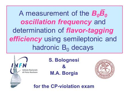 A measurement of the B 0 B 0 oscillation frequency and determination of flavor-tagging efficiency using semileptonic and hadronic B 0 decays S. Bolognesi.