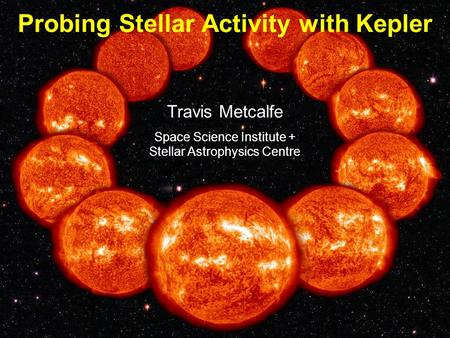 Travis Metcalfe Space Science Institute + Stellar Astrophysics Centre Probing Stellar Activity with Kepler.
