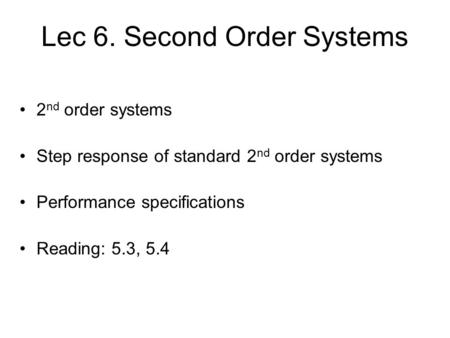 Lec 6. Second Order Systems 2 nd order systems Step response of standard 2 nd order systems Performance specifications Reading: 5.3, 5.4 TexPoint fonts.