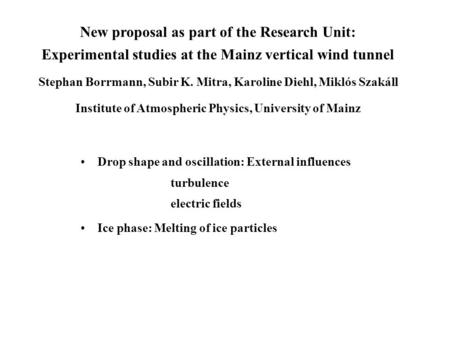 New proposal as part of the Research Unit: Experimental studies at the Mainz vertical wind tunnel Stephan Borrmann, Subir K. Mitra, Karoline Diehl, Miklós.