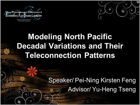 Modeling North Pacific Decadal Variations and Their Teleconnection Patterns Speaker/ Pei-Ning Kirsten Feng Advisor/ Yu-Heng Tseng.
