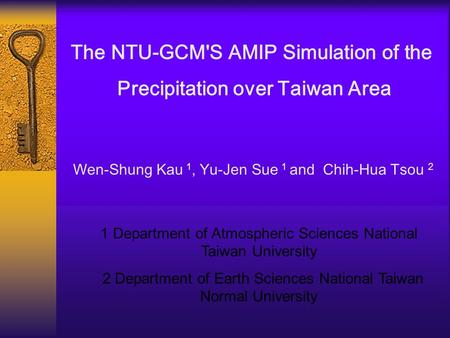 The NTU-GCM'S AMIP Simulation of the Precipitation over Taiwan Area Wen-Shung Kau 1, Yu-Jen Sue 1 and Chih-Hua Tsou 2 1 Department of Atmospheric Sciences.
