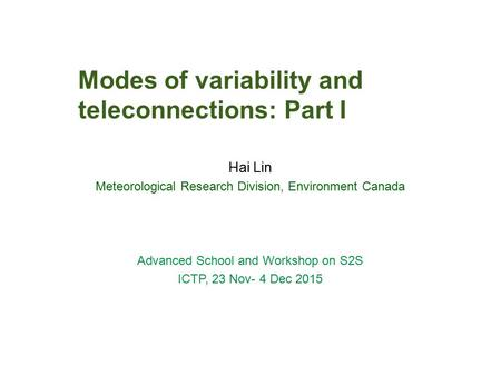 Modes of variability and teleconnections: Part I Hai Lin Meteorological Research Division, Environment Canada Advanced School and Workshop on S2S ICTP,