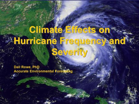 © 2006 Accurate Environmental Forecasting Climate Effects on Hurricane Frequency and Severity Dail Rowe, PhD Accurate Environmental Forecating.