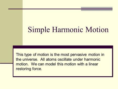 Simple Harmonic Motion This type of motion is the most pervasive motion in the universe. All atoms oscillate under harmonic motion. We can model this motion.