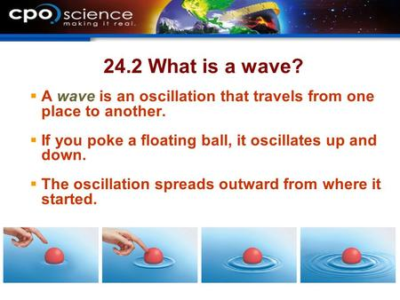 24.2 What is a wave?  A wave is an oscillation that travels from one place to another.  If you poke a floating ball, it oscillates up and down.  The.